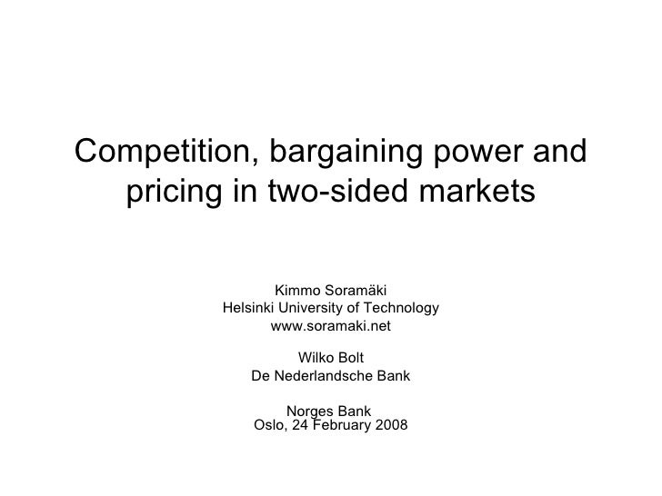 Competition, bargaining power and pricing in two-sided markets Kimmo Soramäki Helsinki University of Technology www.sorama...