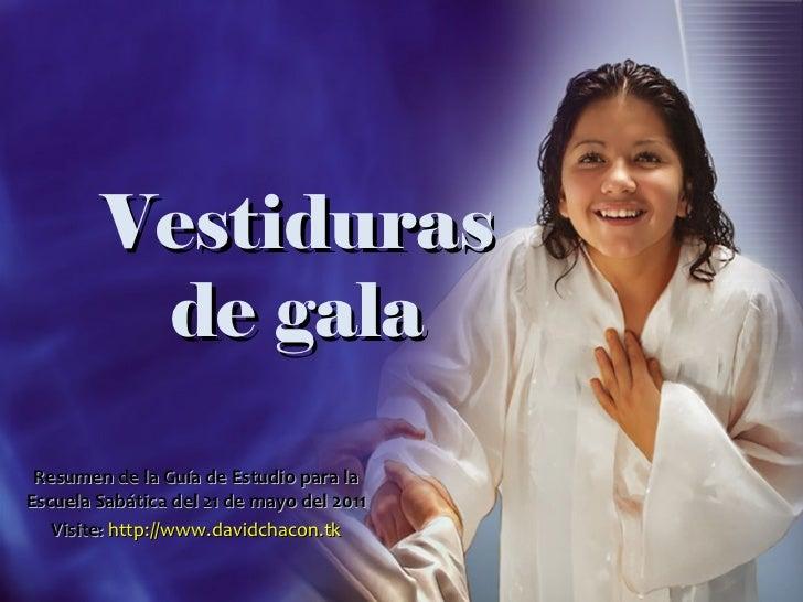 Vestiduras de gala Resumen de la Guía de Estudio para la Escuela Sabática del 21 de mayo del 2011 Visite:   http://www.dav...