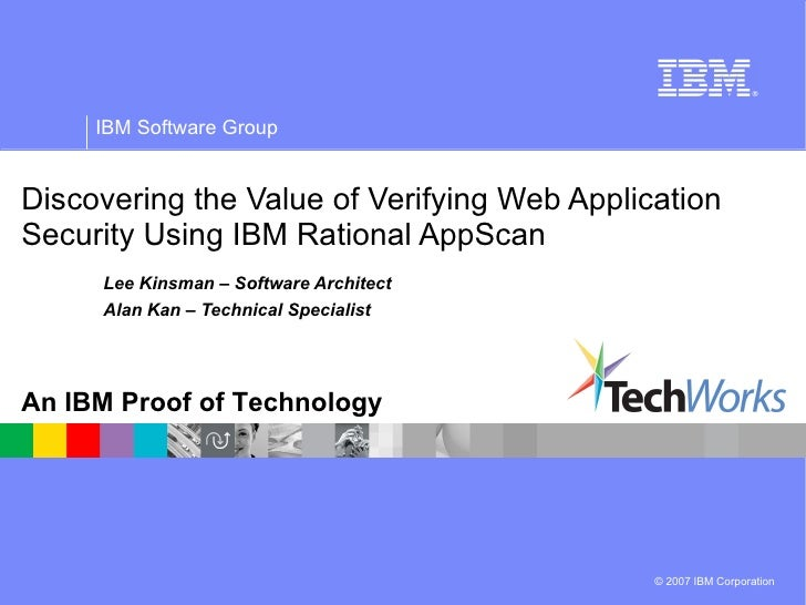 Discovering the Value of Verifying Web Application Security Using IBM Rational AppScan Lee Kinsman – Software Architect Al...