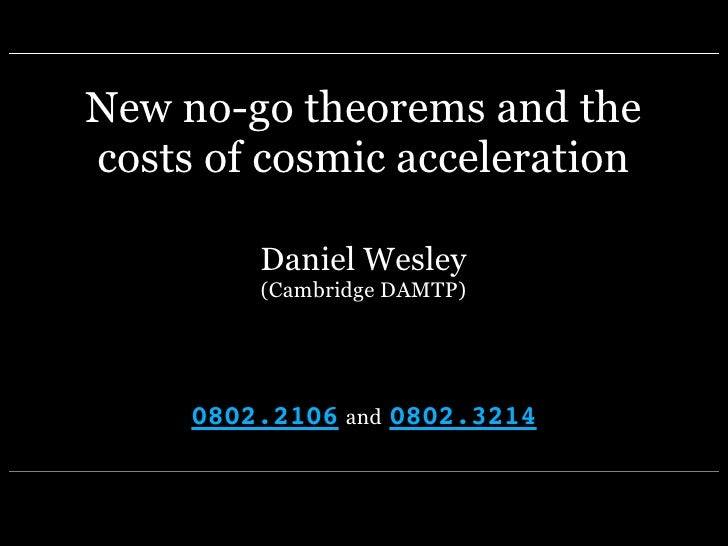 New no-go theorems and the costs of cosmic acceleration           Daniel Wesley          (Cambridge DAMTP)          0802.2...