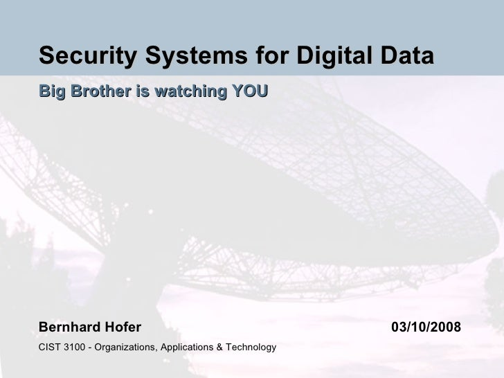 Security Systems for Digital Data Big Brother is watching YOU Bernhard Hofer 03/10/2008 CIST 3100 - Organizations, Applica...