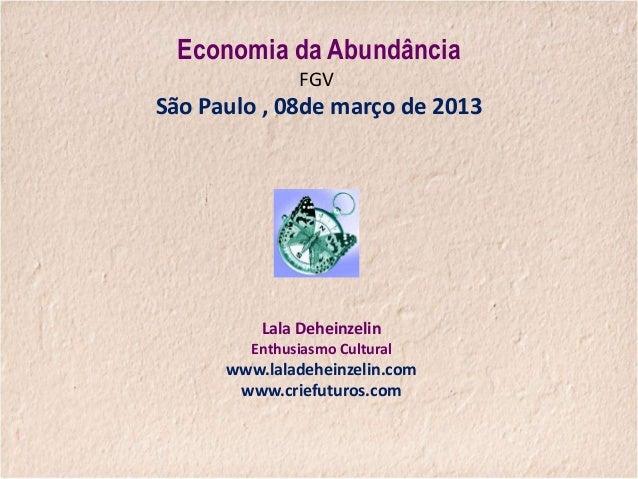 Economia da Abundância               FGVSão Paulo , 08de março de 2013          Lala Deheinzelin         Enthusiasmo Cultu...