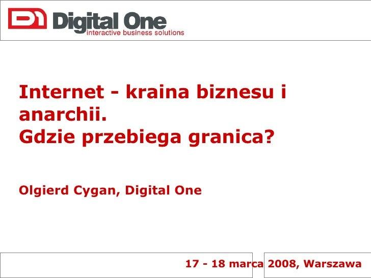 Internet - kraina biznesu i anarchii.  Gdzie przebiega granica? Olgierd Cygan, Digital One 17 - 18 marca 2008, Warszawa