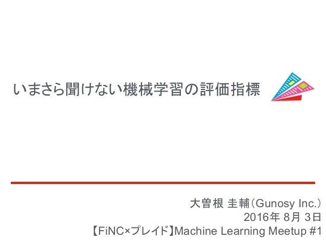 いまさら聞けない機械学習の評価指標 大曽根 圭輔(Gunosy Inc.) 2016年 8月 3日 【FiNC×プレイド】Machine Learning Meetup #1