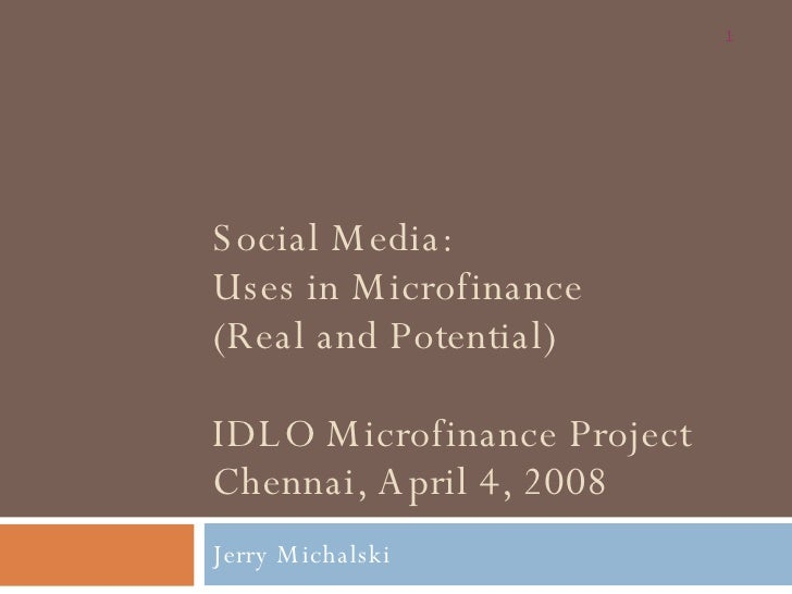 Social Media: Uses in Microfinance (Real and Potential) IDLO Microfinance Project Chennai, April 4, 2008 Jerry Michalski
