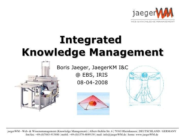 Integrated  Knowledge Management Boris Jaeger, JaegerKM I&C @ EBS, IRIS  08-04-2008