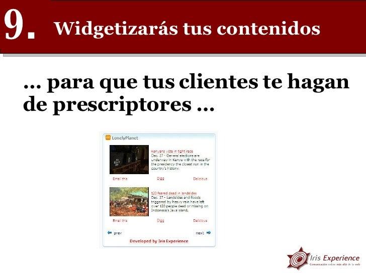 Widgetizarás tus contenidos 9. …  para que tus clientes te hagan de prescriptores …