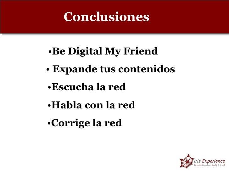Conclusiones <ul><li>Be Digital My Friend </li></ul><ul><li>Escucha la red </li></ul><ul><li>Habla con la red </li></ul><u...