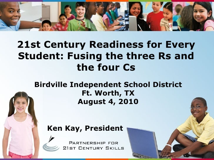 Ken Kay, President Birdville Independent School District Ft. Worth, TX August 4, 2010 21st Century Readiness for Every Stu...