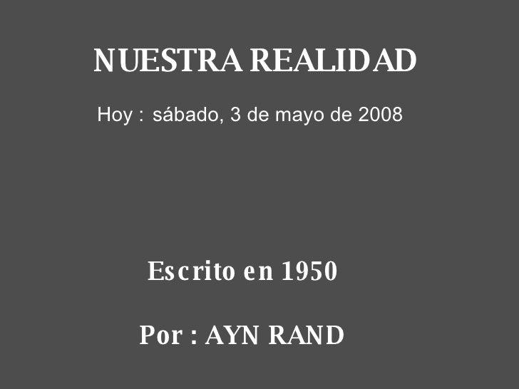 Escrito en 1950 Por : AYN RAND martes, 2 de junio de 2009 NUESTRA REALIDAD Hoy :