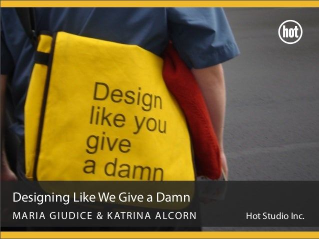 Designing Like We Give a Damn MARIA GIUDICE & KATRINA ALCORN Hot Studio Inc.