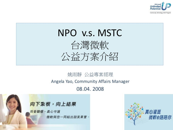 NPO v.s. MSTC      台灣微軟     公益方案介紹         姚雨靜 公益專案經理 Angela Yao, Community Affairs Manager             08.04. 2008