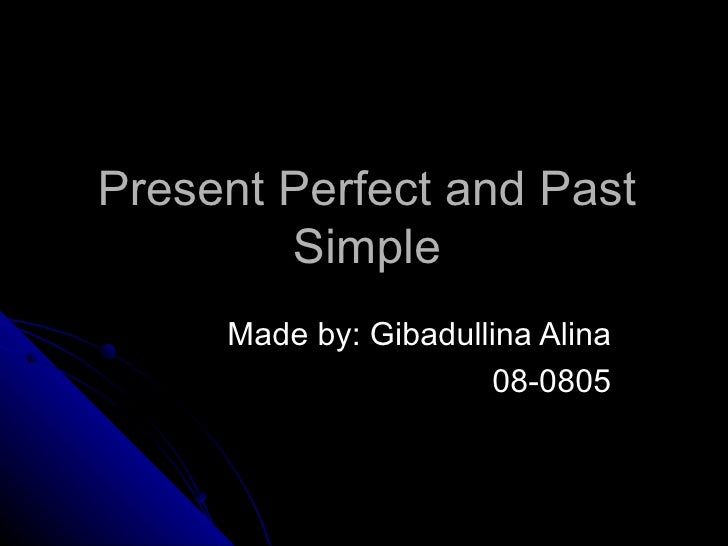 Present Perfect and Past        Simple     Made by: Gibadullina Alina                      08-0805
