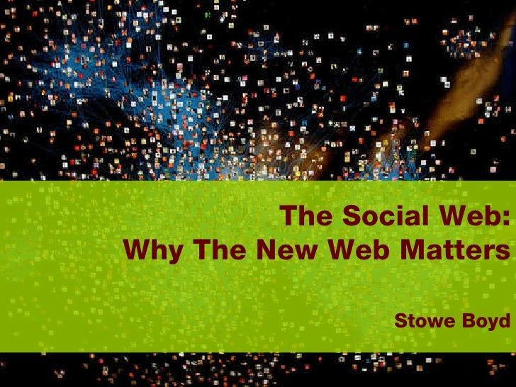 The Social Web:  Why The New Web Matters     Stowe Boyd