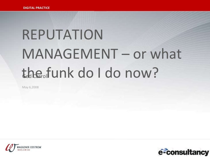REPUTATION MANAGEMENT – or what the funk do I do now? May 6,2008 Ged Carroll DIGITAL PRACTICE