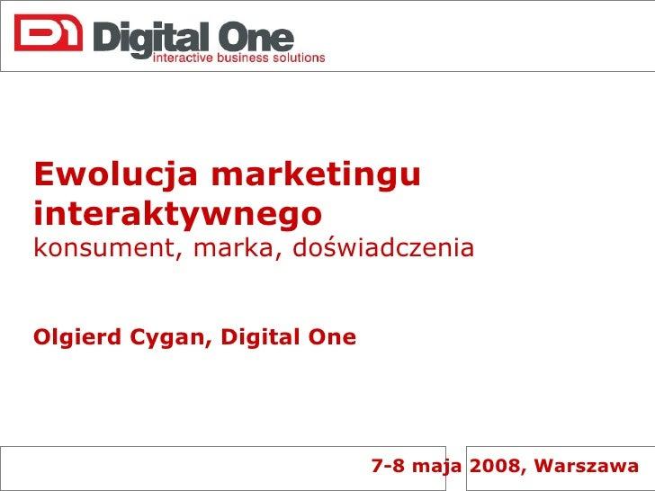 Ewolucja marketingu interaktywnego  konsument, marka, doświadczenia Olgierd Cygan, Digital One 7-8 maja 2008, Warszawa