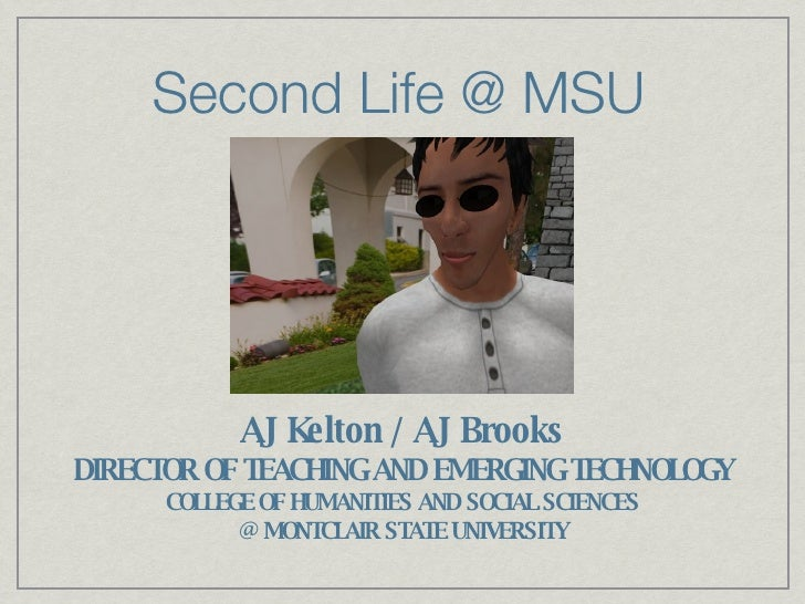 Second Life @ MSU AJ Kelton / AJ Brooks DIRECTOR OF TEACHING AND EMERGING TECHNOLOGY COLLEGE OF HUMANITIES AND SOCIAL SCIE...