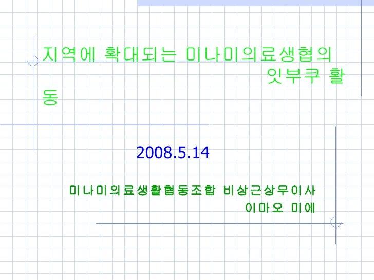 지역에 확대되는 미나미의료생협의               잇부쿠 활동 2008.5.14 미나미의료생활협동조합 비상근상무이사 이마오 미에