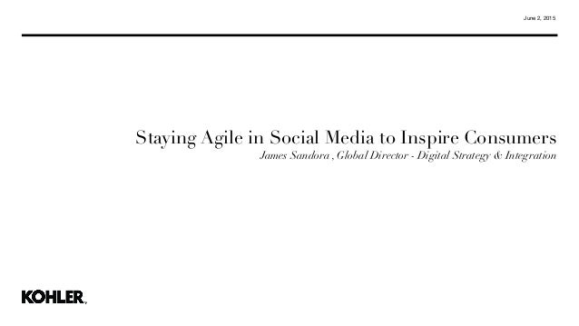 June 2, 2015 Staying Agile in Social Media to Inspire Consumers James Sandora , Global Director - Digital Strategy & Integ...