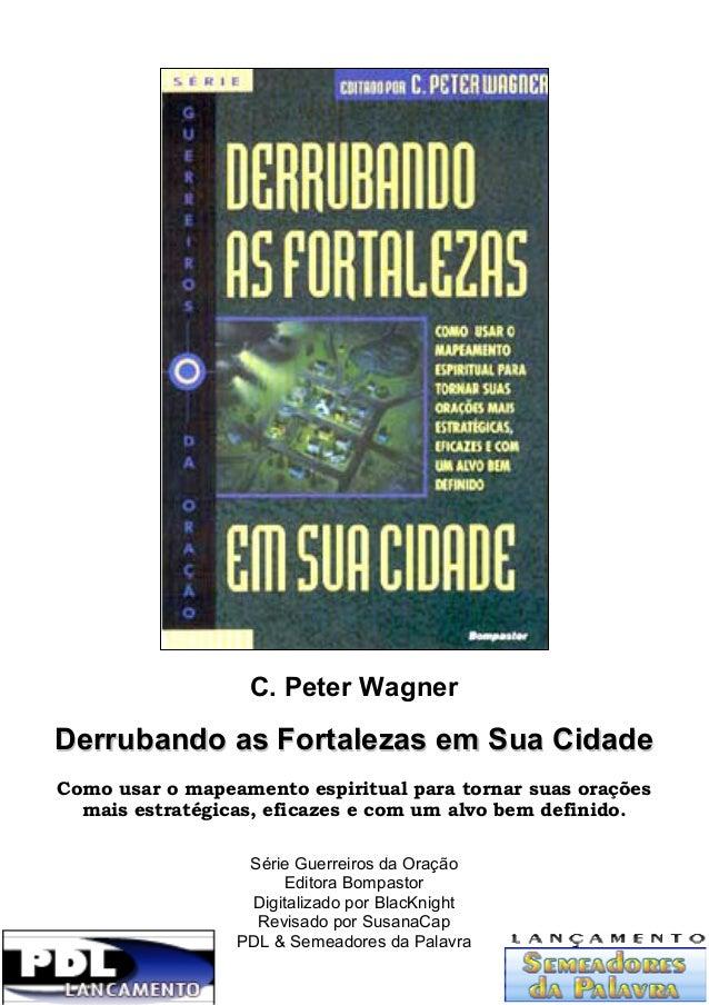 C. Peter Wagner  Derrubando as Fortalezas em Sua Cidade Como usar o mapeamento espiritual para tornar suas orações mais es...