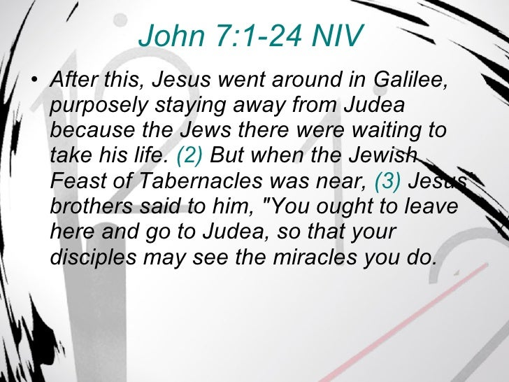 John 7:1-24 NIV   <ul><li>After this, Jesus went around in Galilee, purposely staying away from Judea because the Jews the...