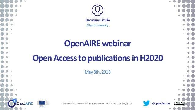 @openaire_eu OpenAIREwebinar OpenAccesstopublicationsinH2020 May8th,2018 HermansEmilie GhentUniversity OpenAIRE Webinar OA...