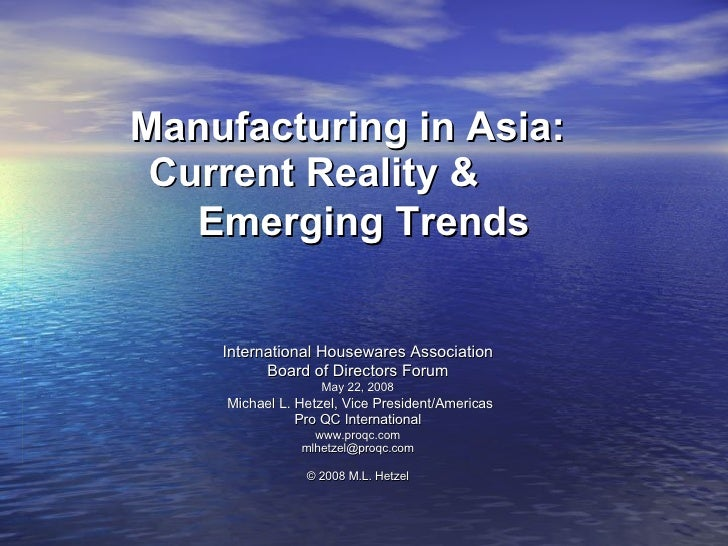 Manufacturing in Asia:  Current Reality &  Emerging Trends   International Housewares Association Board of Directors Forum...