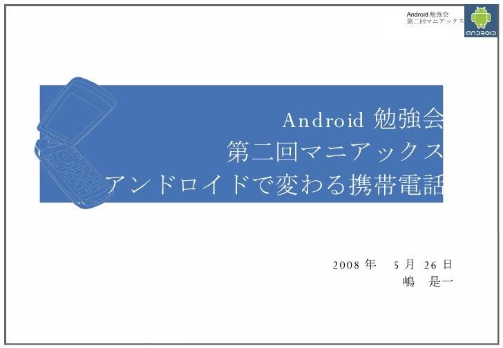 Android 勉強会 第二回マニアックス アンドロイドで変わる携帯電話 2008 年  5 月  26 日 嶋 是一