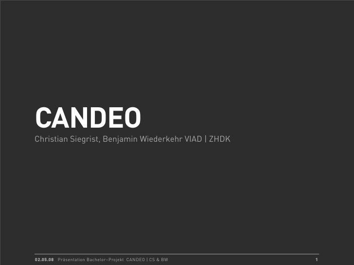 CANDEO Christian Siegrist, Benjamin Wiederkehr VIAD | ZHDK     02.05.08 Präsentation Bachelor–Projekt CANDEO | CS & BW   1