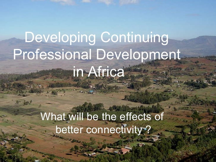 Developing Continuing Professional Development in Africa <ul><li>What will be the effects of better broadband access? </li...