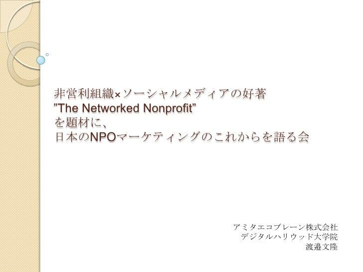 """非営利組織×ソーシャルメディアの好著""""The Networked Nonprofit""""を題材に、日本のNPOマーケティングのこれからを語る会<br />アミタエコブレーン株式会社<br />デジタルハリウッド大学院<br />渡邉文隆<br />"""