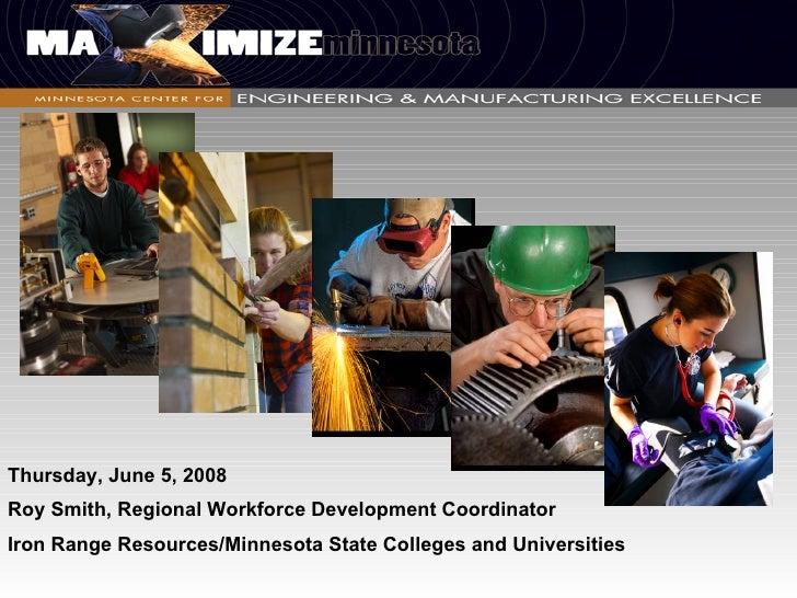 Thursday, June 5, 2008 Roy Smith, Regional Workforce Development Coordinator Iron Range Resources/Minnesota State Colleges...