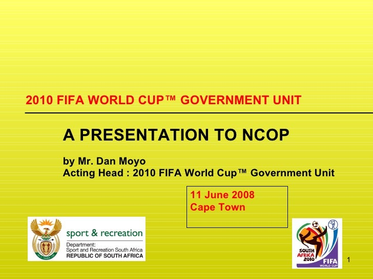 2010 FIFA WORLD CUP ™  GOVERNMENT UNIT A PRESENTATION TO NCOP by Mr. Dan Moyo Acting Head : 2010 FIFA World Cup ™  Governm...