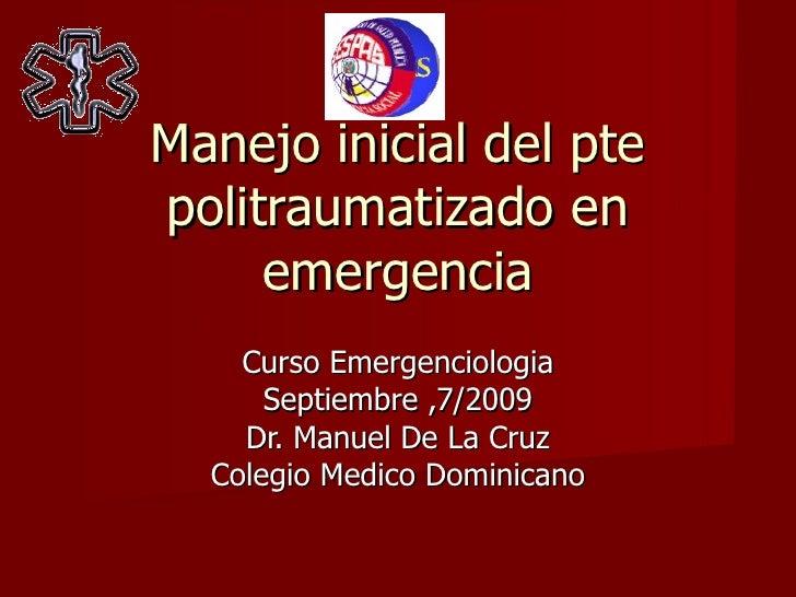 Manejo inicial del pte politraumatizado en emergencia Curso Emergenciologia Septiembre ,7/2009 Dr. Manuel De La Cruz Coleg...