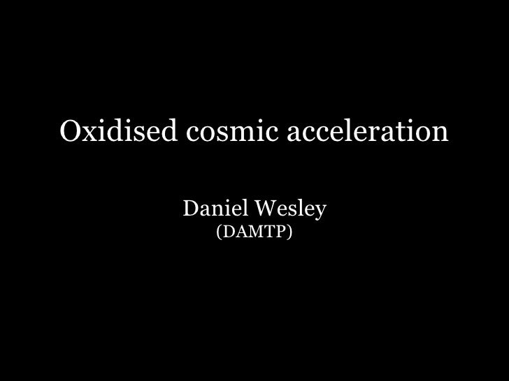 Oxidised cosmic acceleration          Daniel Wesley            (DAMTP)