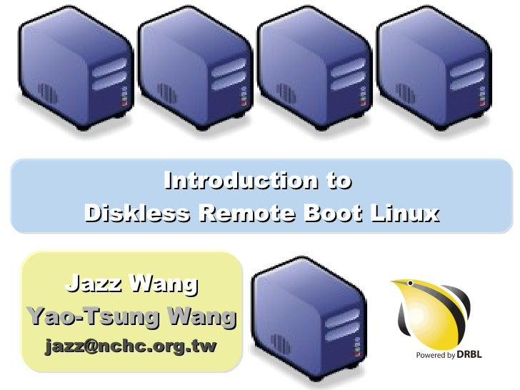 Introduction to  Diskless Remote Boot Linux Jazz Wang Yao-Tsung Wang [email_address]