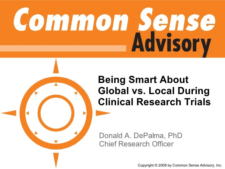 Being Smart About Global vs. Local During Clinical Research Trials Donald A. DePalma, PhD Chief Research Officer Copyright...