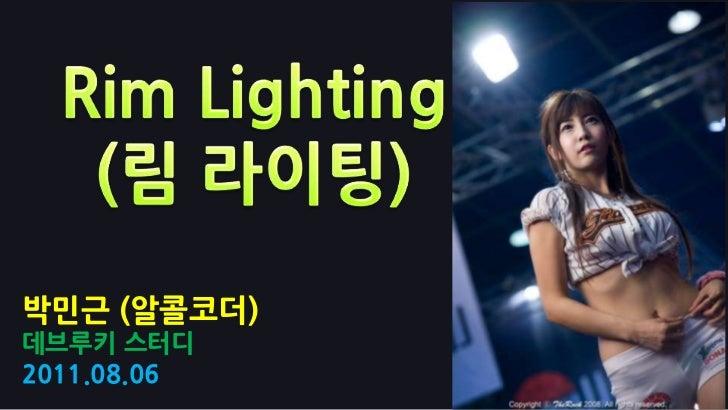 Rim Lighting(림라이팅)<br />박민근 (알콜코더)<br />데브루키스터디<br />2011.08.06<br />