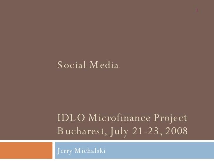 Social Media  IDLO Microfinance Project Bucharest, July 21-23, 2008 Jerry Michalski
