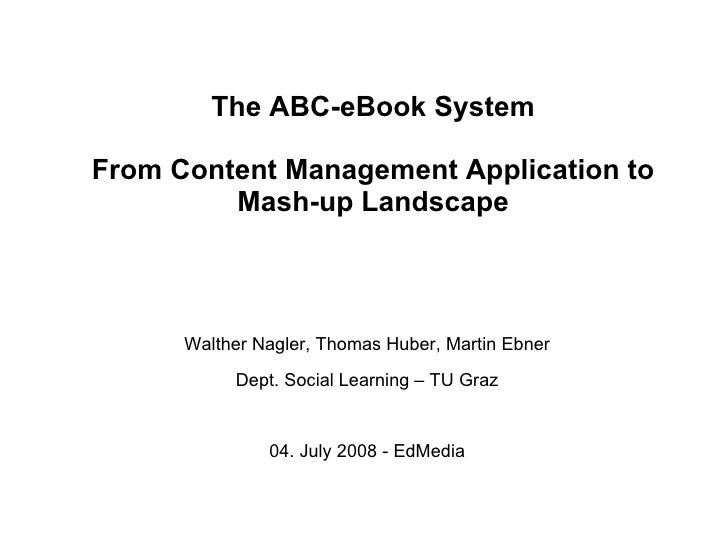 The ABC-eBook System From Content Management Application to Mash-up Landscape <ul><li>Walther Nagler, Thomas Huber, Martin...