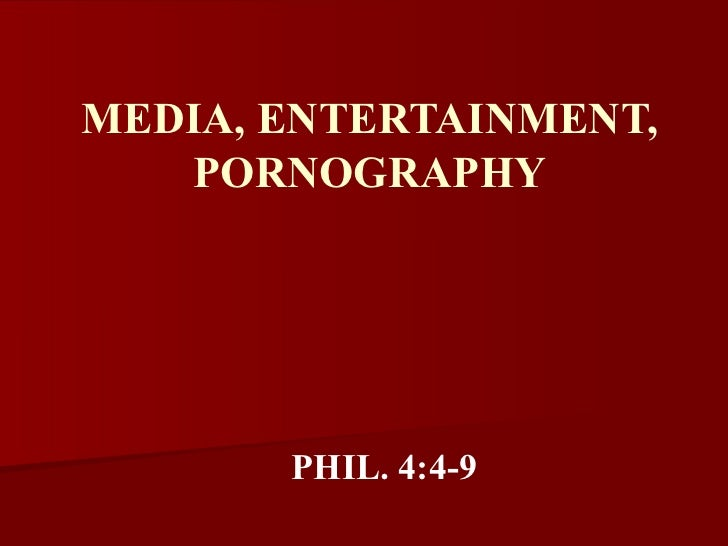 MEDIA, ENTERTAINMENT, PORNOGRAPHY PHIL. 4:4-9