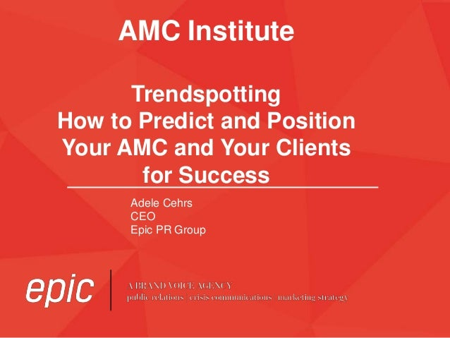 AMC Institute Trendspotting How to Predict and Position Your AMC and Your Clients for Success Adele Cehrs CEO Epic PR Group