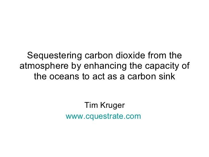 Sequestering carbon dioxide from the atmosphere by enhancing the capacity of the oceans to act as a carbon sink Tim Kruger...