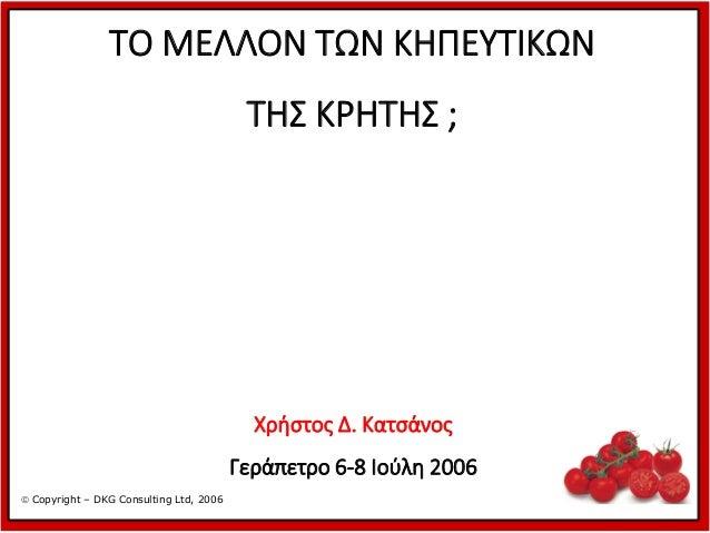 ΤΟ ΜΕΛΛΟΝ ΤΩΝ ΚΗΠΕΥΤΙΚΩΝ  ΤΗΣ ΚΡΗΤΗΣ ;  Χρήστος Δ. Κατσάνος  Γεράπετρο 6-8 Ιούλη 2006  Copyright – DKG Consulting Ltd, 20...