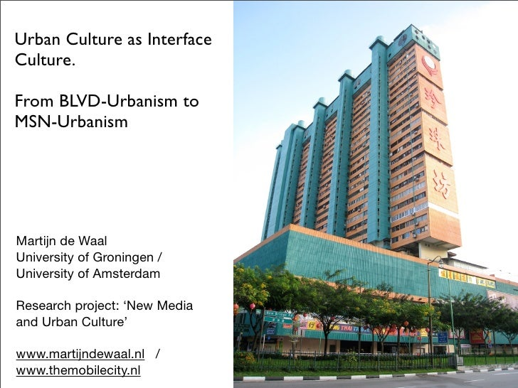 Urban Culture as Interface Culture.  From BLVD-Urbanism to MSN-Urbanism     Martijn de Waal University of Groningen / Univ...