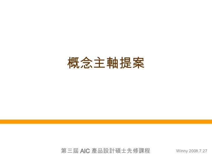 概念主軸提案 Winny 2008.7.27 第三屆 AIC 產品設計碩士先修課程