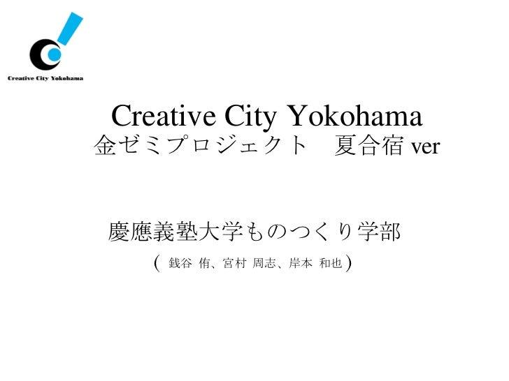 Creative City Yokohama 金ゼミプロジェクト 夏合宿 ver <ul><li>慶應義塾大学ものつくり学部 </li></ul><ul><li>( 銭谷 侑、宮村 周志、岸本 和也 ) </li></ul>