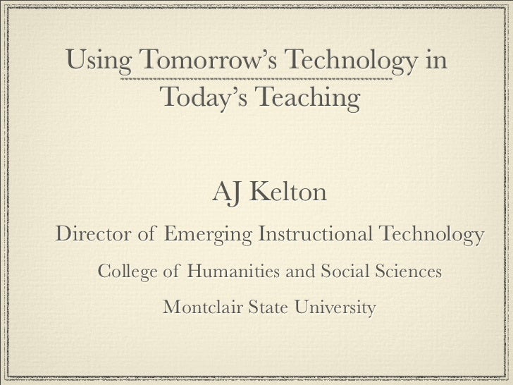 Using Tomorrow's Technology in         Today's Teaching                    AJ Kelton Director of Emerging Instructional Te...