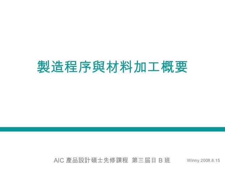 製造程序與材料加工概要 AIC 產品設計碩士先修課程  第三屆日 B 班 Winny 2008.8.15