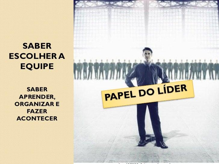 SABERESCOLHER A  EQUIPE    SABER  APRENDER, ORGANIZAR E    FAZER ACONTECER